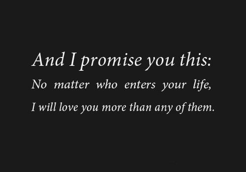 ... you this, no matter who enters your life, I will love you more than