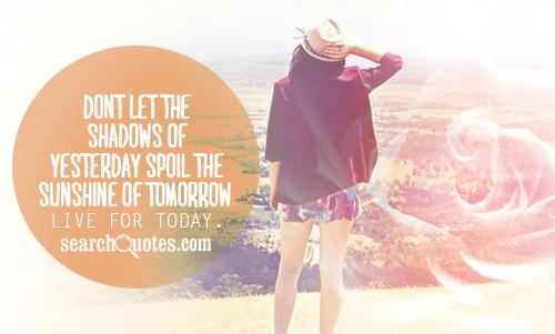 Don't let the shadows of yesterday spoil the sunshine of tomorrow ...