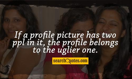 If a profile picture has two ppl in it, the profile belongs to the ...