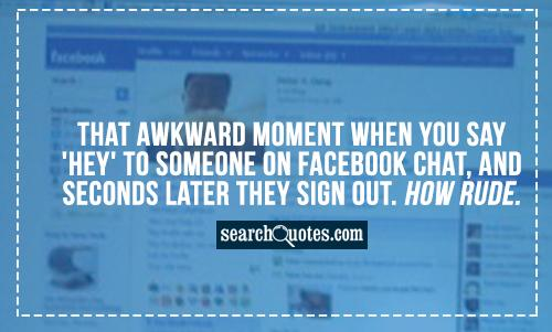 ... someone on facebook chat, and seconds later they sign out. How Rude